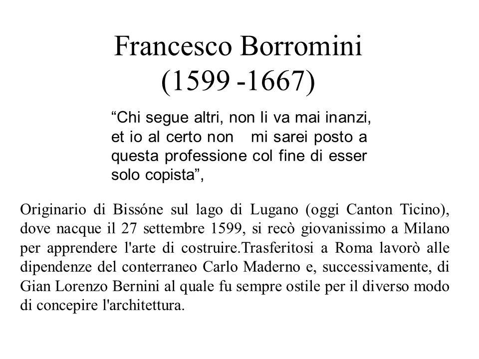 """Francesco Borromini (1599 -1667) """"Chi segue altri, non li va mai inanzi, et io al certo non mi sarei posto a questa professione col fine di esser solo"""