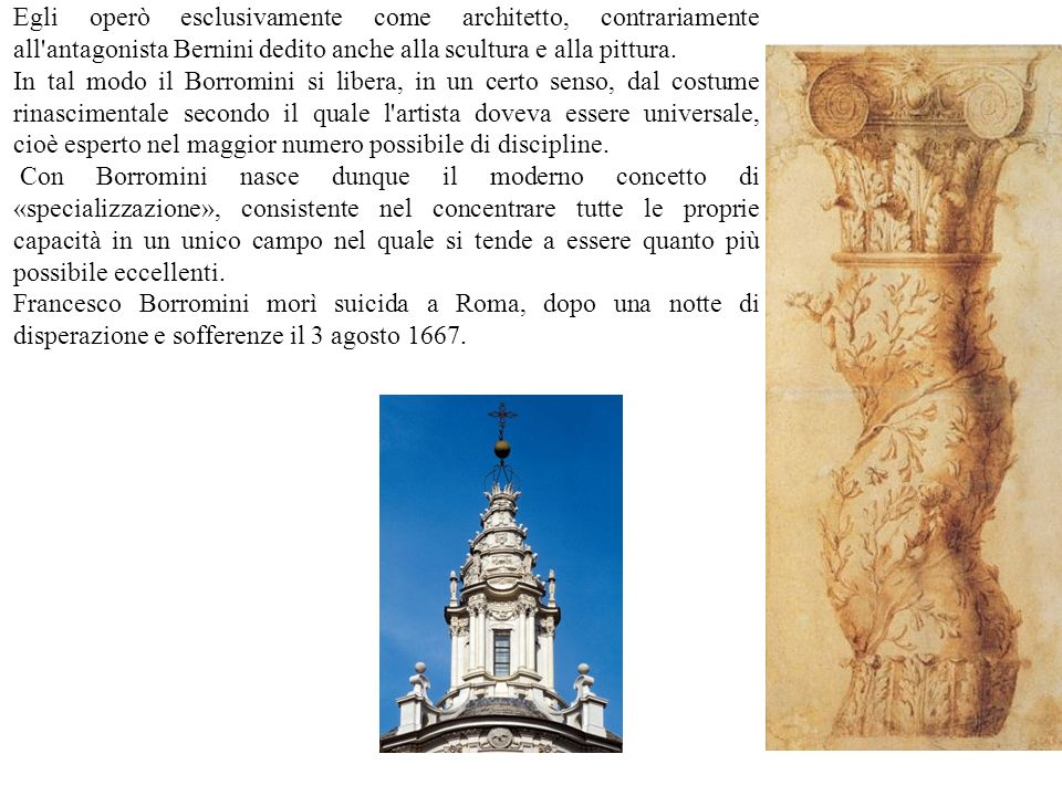 Egli operò esclusivamente come architetto, contrariamente all'antagonista Bernini dedito anche alla scultura e alla pittura. In tal modo il Borromini