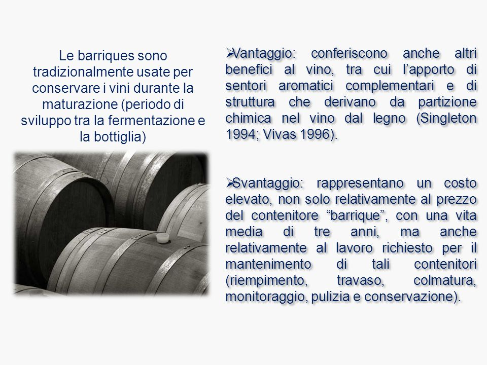  Vantaggio: conferiscono anche altri benefici al vino, tra cui l'apporto di sentori aromatici complementari e di struttura che derivano da partizione chimica nel vino dal legno (Singleton 1994; Vivas 1996).
