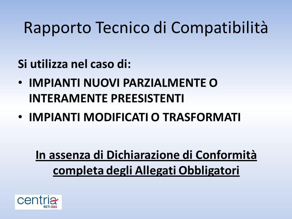 Rapporto Tecnico di Compatibilità Si utilizza nel caso di: IMPIANTI NUOVI PARZIALMENTE O INTERAMENTE PREESISTENTI IMPIANTI MODIFICATI O TRASFORMATI In assenza di Dichiarazione di Conformità completa degli Allegati Obbligatori