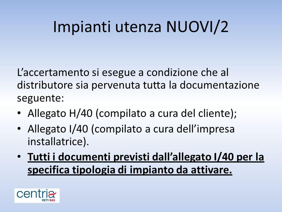 Impianti utenza NUOVI/2 L'accertamento si esegue a condizione che al distributore sia pervenuta tutta la documentazione seguente: Allegato H/40 (compilato a cura del cliente); Allegato I/40 (compilato a cura dell'impresa installatrice).