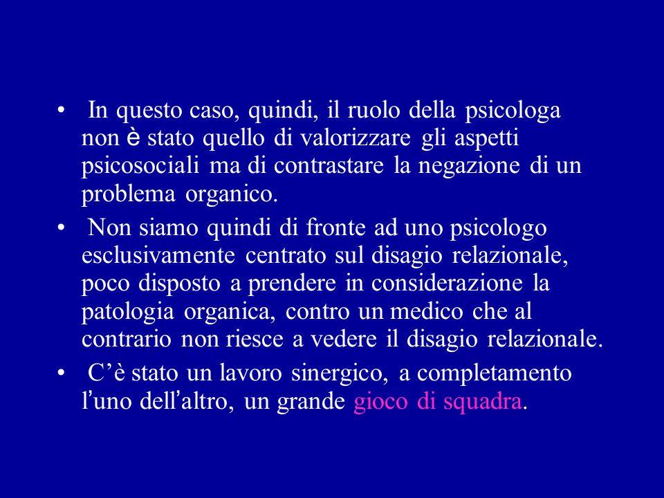 In questo caso, quindi, il ruolo della psicologa non è stato quello di valorizzare gli aspetti psicosociali ma di contrastare la negazione di un problema organico.