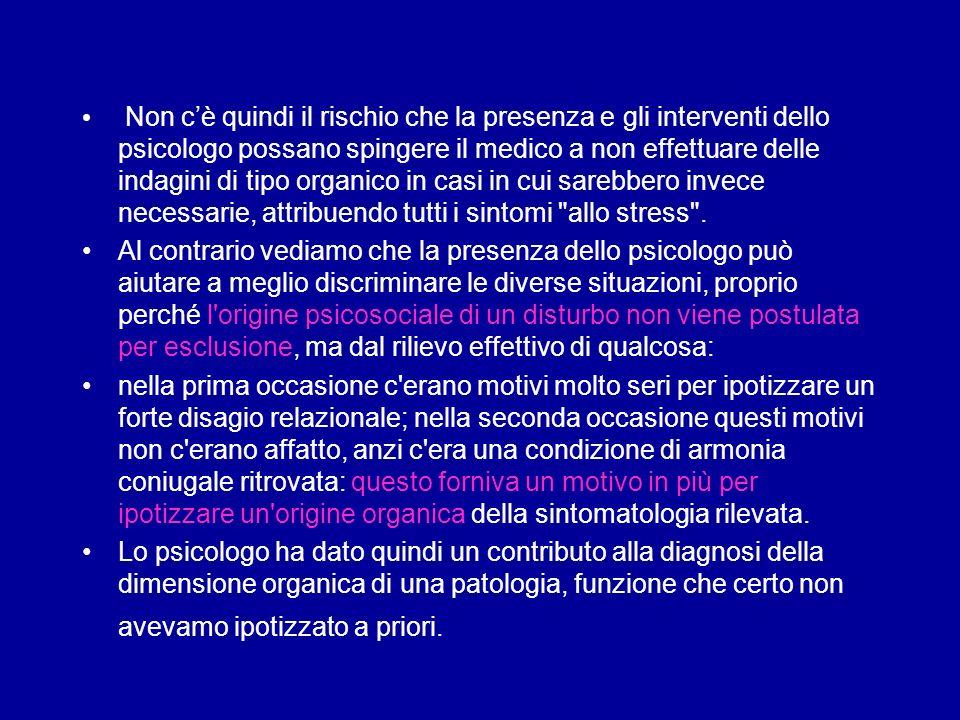 Non c'è quindi il rischio che la presenza e gli interventi dello psicologo possano spingere il medico a non effettuare delle indagini di tipo organico in casi in cui sarebbero invece necessarie, attribuendo tutti i sintomi allo stress .