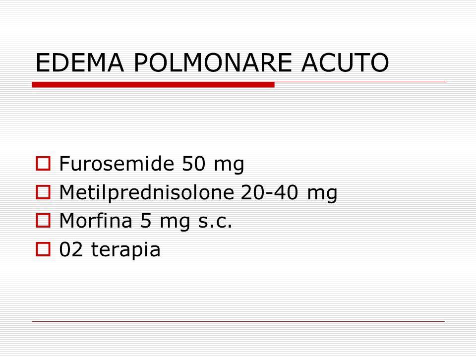 EDEMA POLMONARE ACUTO  Furosemide 50 mg  Metilprednisolone 20-40 mg  Morfina 5 mg s.c.  02 terapia