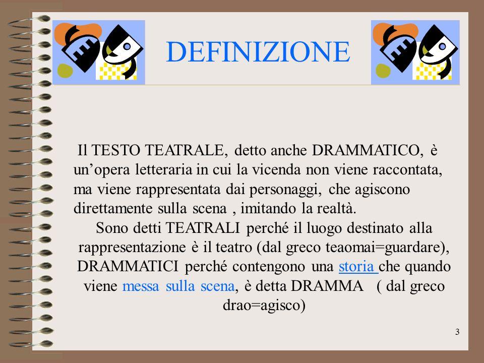DEFINIZIONE Il TESTO TEATRALE, detto anche DRAMMATICO, è un'opera letteraria in cui la vicenda non viene raccontata, ma viene rappresentata dai person