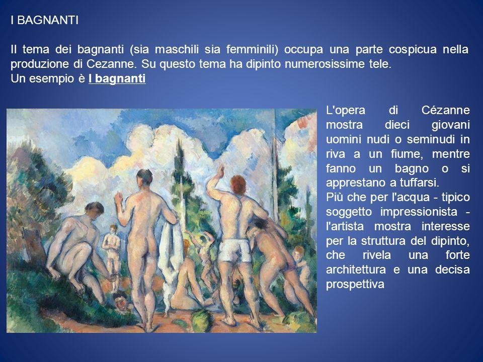 I BAGNANTI Il tema dei bagnanti (sia maschili sia femminili) occupa una parte cospicua nella produzione di Cezanne.