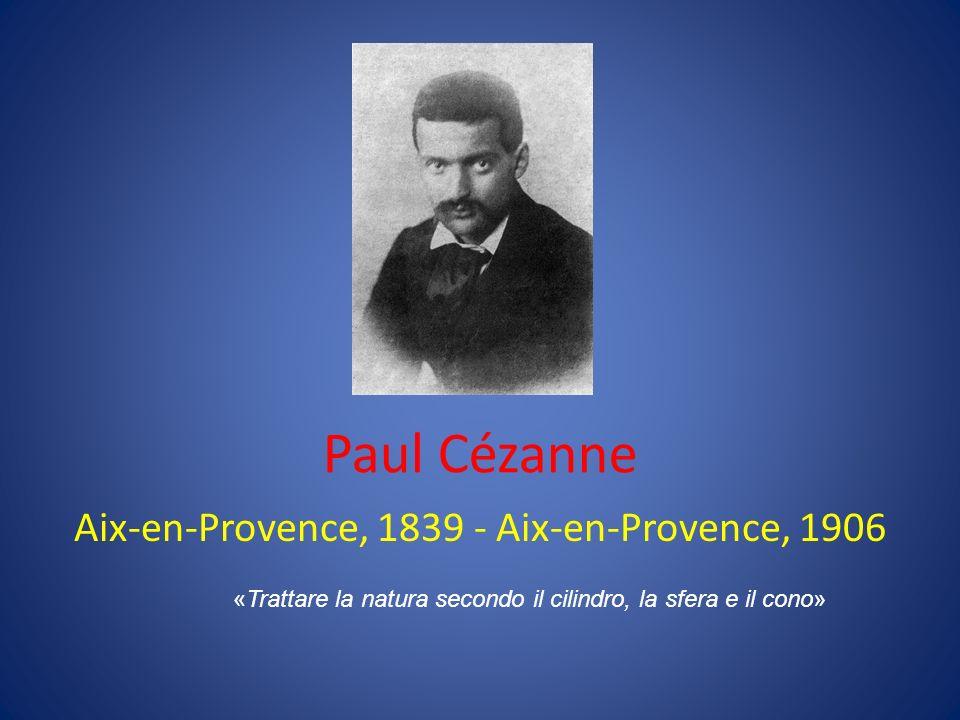 Paul Cézanne Aix-en-Provence, 1839 - Aix-en-Provence, 1906 «Trattare la natura secondo il cilindro, la sfera e il cono»