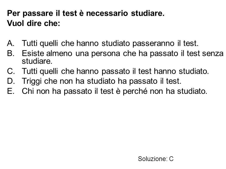 Per passare il test è necessario studiare. Vuol dire che: A.Tutti quelli che hanno studiato passeranno il test. B.Esiste almeno una persona che ha pas
