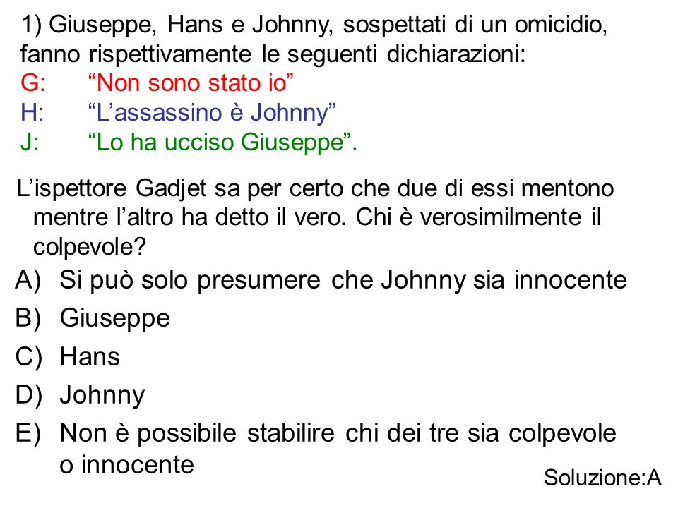 """1) Giuseppe, Hans e Johnny, sospettati di un omicidio, fanno rispettivamente le seguenti dichiarazioni: G:""""Non sono stato io"""" H:""""L'assassino è Johnny"""""""