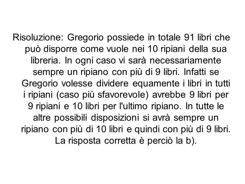 Risoluzione: Gregorio possiede in totale 91 libri che può disporre come vuole nei 10 ripiani della sua libreria. In ogni caso vi sarà necessariamente