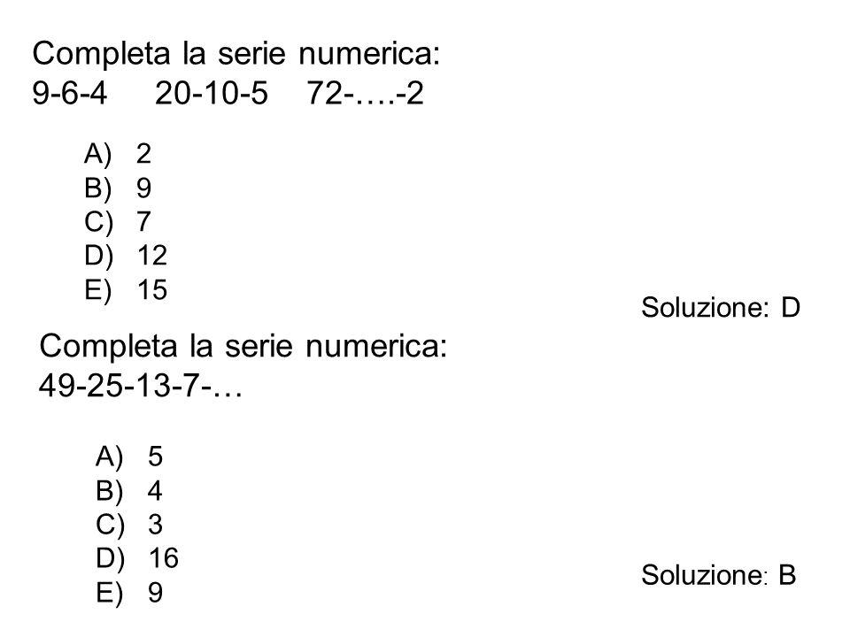 Completa la serie numerica: 9-6-4 20-10-5 72-….-2 A)2 B)9 C)7 D)12 E)15 Soluzione: D Completa la serie numerica: 49-25-13-7-… A)5 B)4 C)3 D)16 E)9 Sol