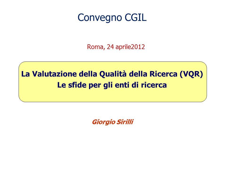 Convegno CGIL Roma, 24 aprile2012 La Valutazione della Qualità della Ricerca (VQR) Le sfide per gli enti di ricerca Giorgio Sirilli
