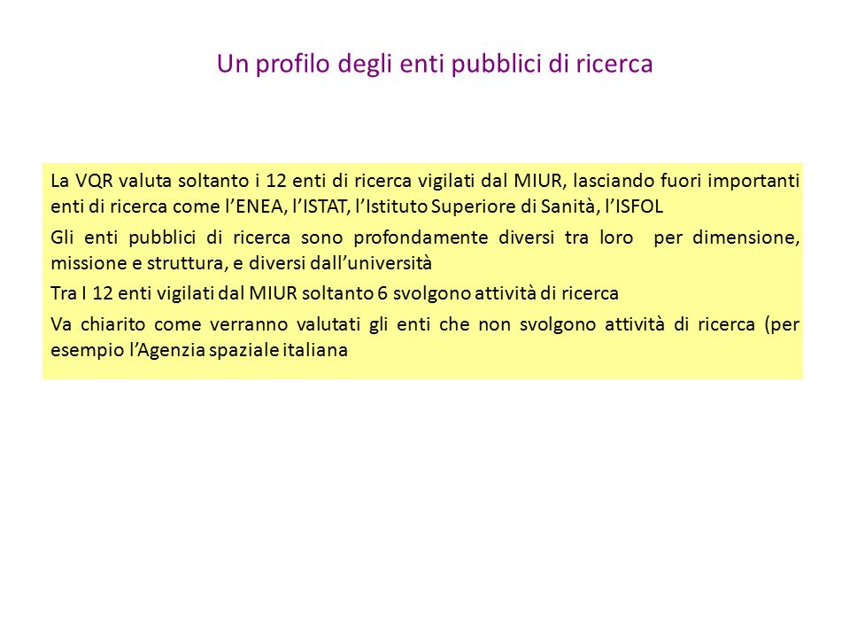 Un profilo degli enti pubblici di ricerca La VQR valuta soltanto i 12 enti di ricerca vigilati dal MIUR, lasciando fuori importanti enti di ricerca come l'ENEA, l'ISTAT, l'Istituto Superiore di Sanità, l'ISFOL Gli enti pubblici di ricerca sono profondamente diversi tra loro per dimensione, missione e struttura, e diversi dall'università Tra I 12 enti vigilati dal MIUR soltanto 6 svolgono attività di ricerca Va chiarito come verranno valutati gli enti che non svolgono attività di ricerca (per esempio l'Agenzia spaziale italiana