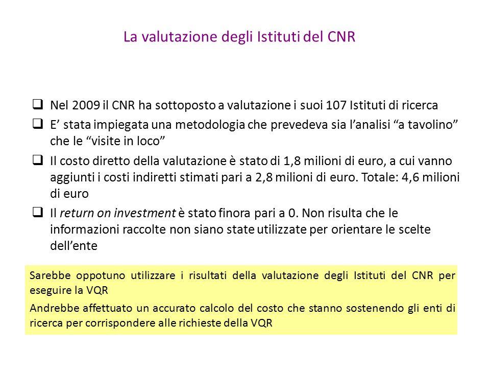 La valutazione degli Istituti del CNR  Nel 2009 il CNR ha sottoposto a valutazione i suoi 107 Istituti di ricerca  E' stata impiegata una metodologia che prevedeva sia l'analisi a tavolino che le visite in loco  Il costo diretto della valutazione è stato di 1,8 milioni di euro, a cui vanno aggiunti i costi indiretti stimati pari a 2,8 milioni di euro.