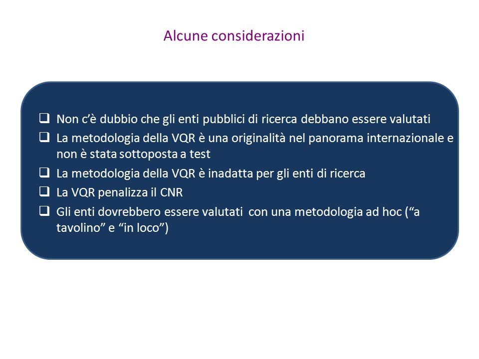 Alcune considerazioni  Non c'è dubbio che gli enti pubblici di ricerca debbano essere valutati  La metodologia della VQR è una originalità nel panorama internazionale e non è stata sottoposta a test  La metodologia della VQR è inadatta per gli enti di ricerca  La VQR penalizza il CNR  Gli enti dovrebbero essere valutati con una metodologia ad hoc ( a tavolino e in loco )