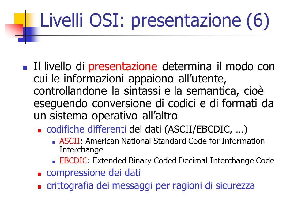 Livelli OSI: presentazione (6) Il livello di presentazione determina il modo con cui le informazioni appaiono all'utente, controllandone la sintassi e la semantica, cioè eseguendo conversione di codici e di formati da un sistema operativo all'altro codifiche differenti dei dati (ASCII/EBCDIC, …) ASCII: American National Standard Code for Information Interchange EBCDIC: Extended Binary Coded Decimal Interchange Code compressione dei dati crittografia dei messaggi per ragioni di sicurezza
