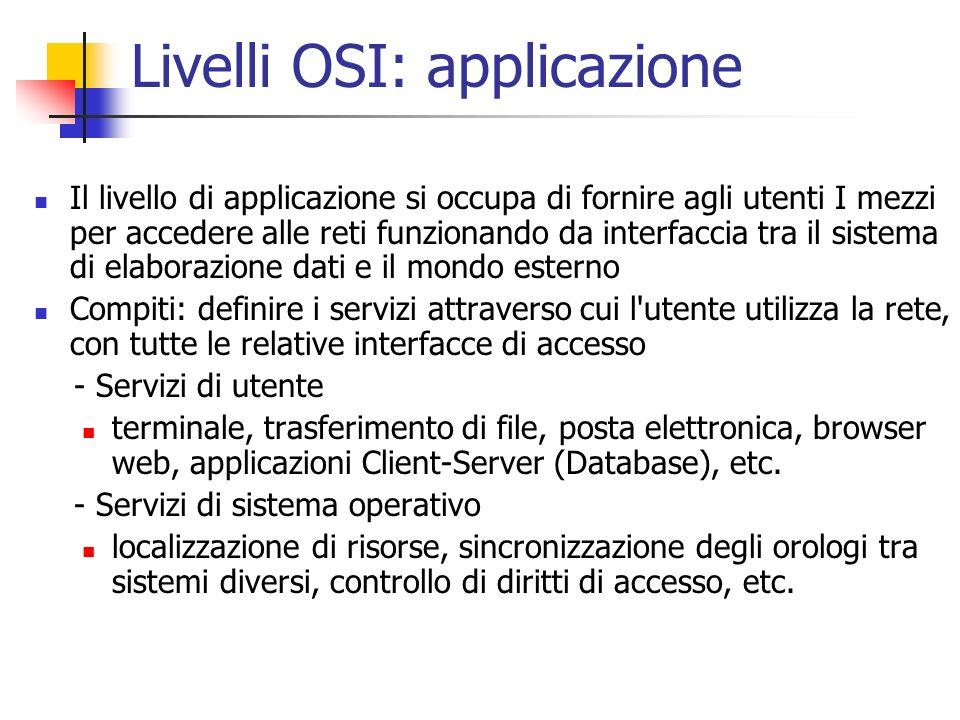 Livelli OSI: applicazione Il livello di applicazione si occupa di fornire agli utenti I mezzi per accedere alle reti funzionando da interfaccia tra il