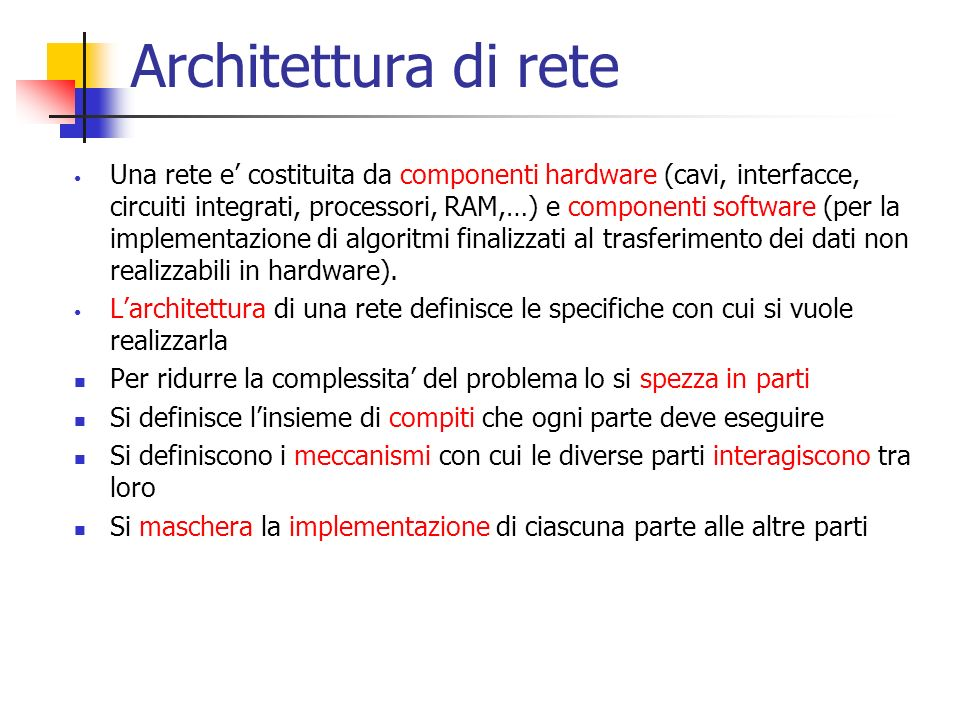 Architettura di rete Una rete e' costituita da componenti hardware (cavi, interfacce, circuiti integrati, processori, RAM,…) e componenti software (pe