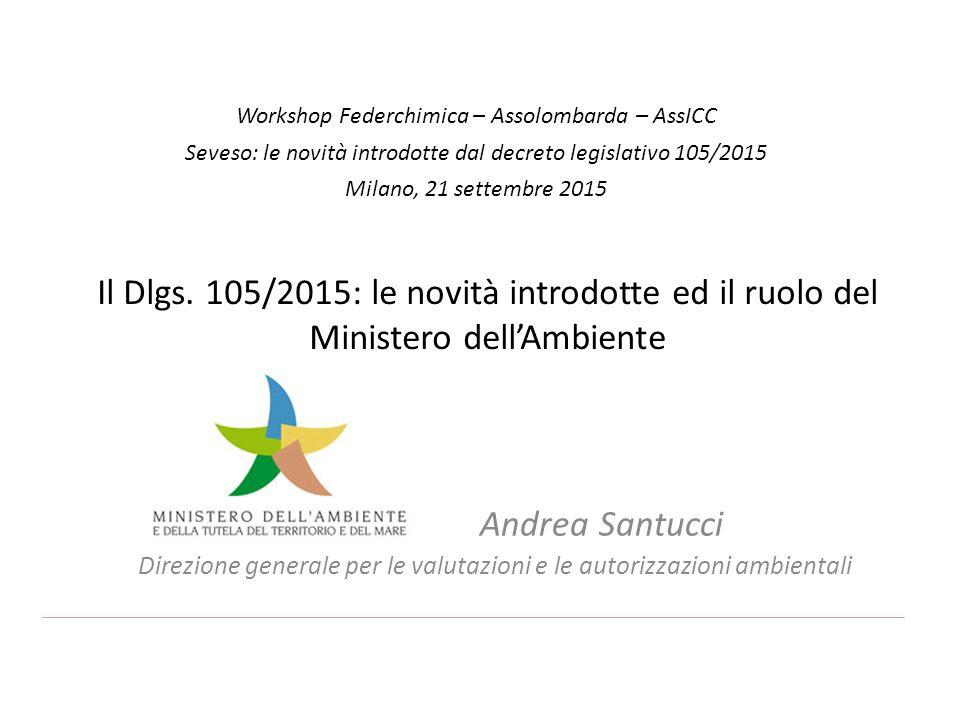 Il Dlgs. 105/2015: le novità introdotte ed il ruolo del Ministero dell'Ambiente Andrea Santucci Direzione generale per le valutazioni e le autorizzazi