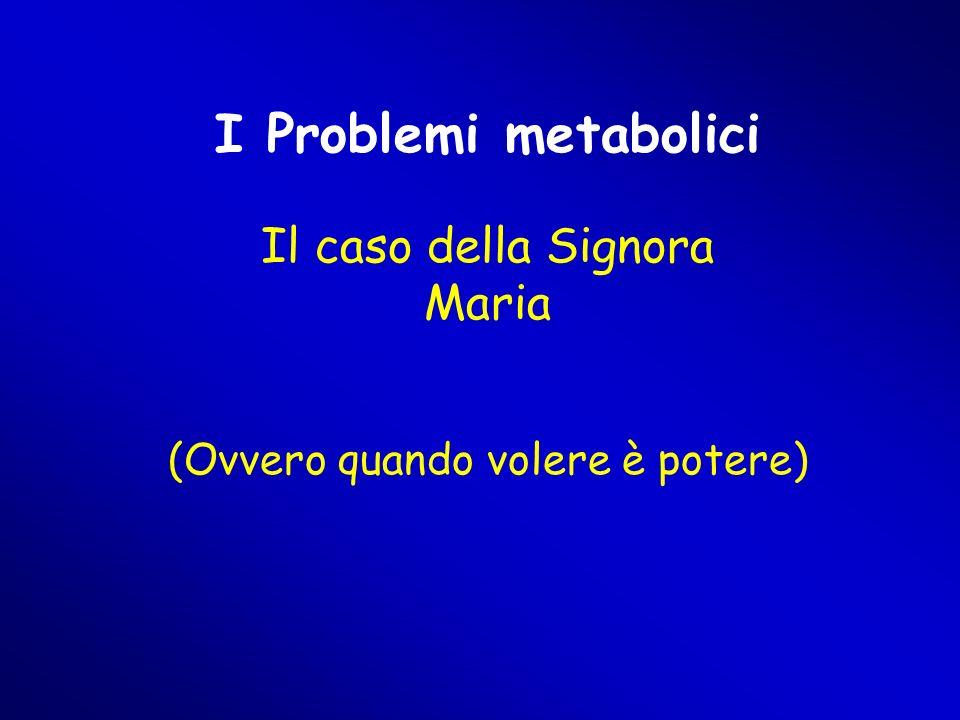I Problemi metabolici Il caso della Signora Maria (Ovvero quando volere è potere)