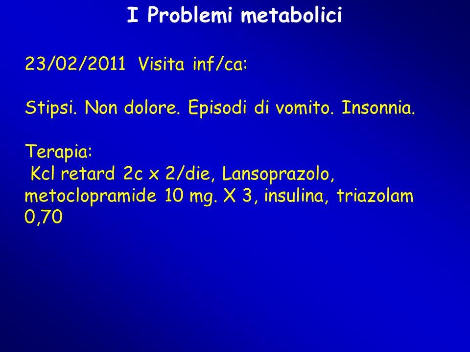 I Problemi metabolici 23/02/2011 Visita inf/ca: Stipsi. Non dolore. Episodi di vomito. Insonnia. Terapia: Kcl retard 2c x 2/die, Lansoprazolo, metoclo