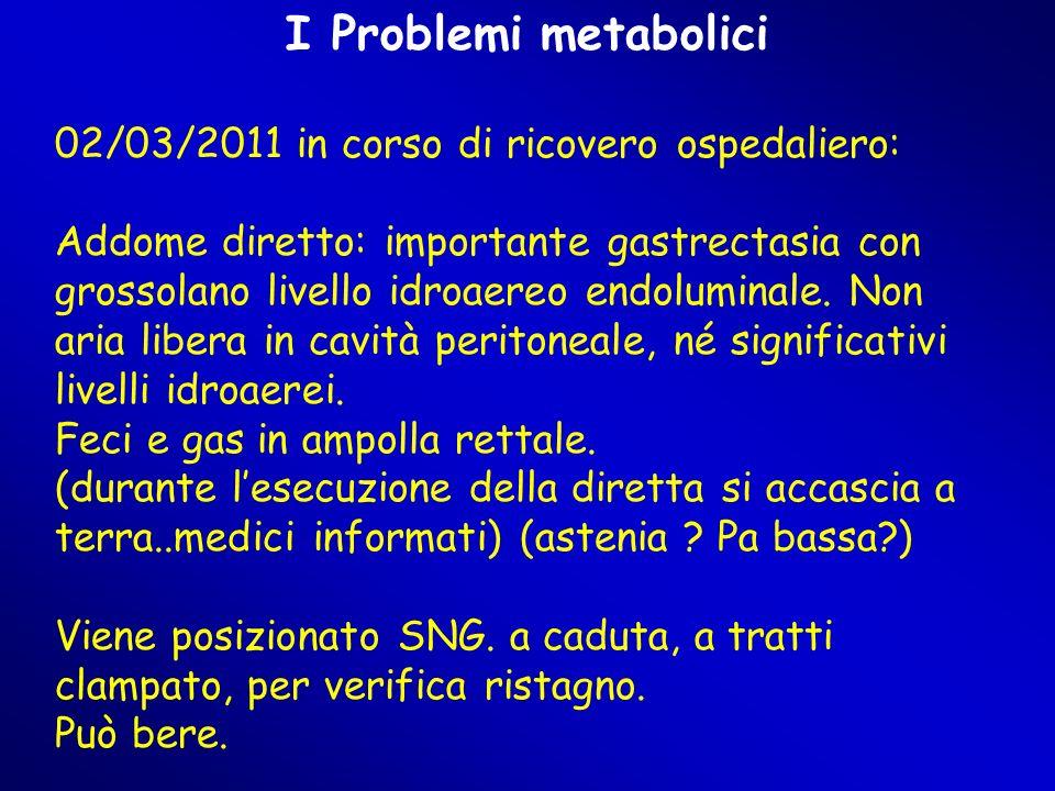 I Problemi metabolici 02/03/2011 in corso di ricovero ospedaliero: Addome diretto: importante gastrectasia con grossolano livello idroaereo endoluminale.