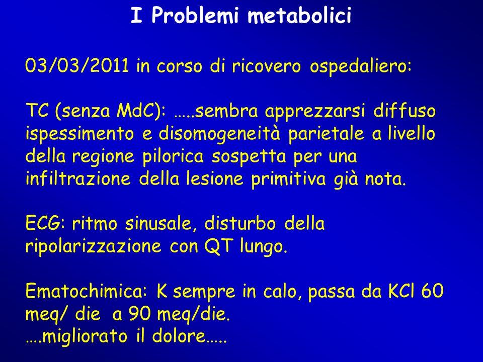 I Problemi metabolici 03/03/2011 in corso di ricovero ospedaliero: TC (senza MdC): …..sembra apprezzarsi diffuso ispessimento e disomogeneità parietale a livello della regione pilorica sospetta per una infiltrazione della lesione primitiva già nota.