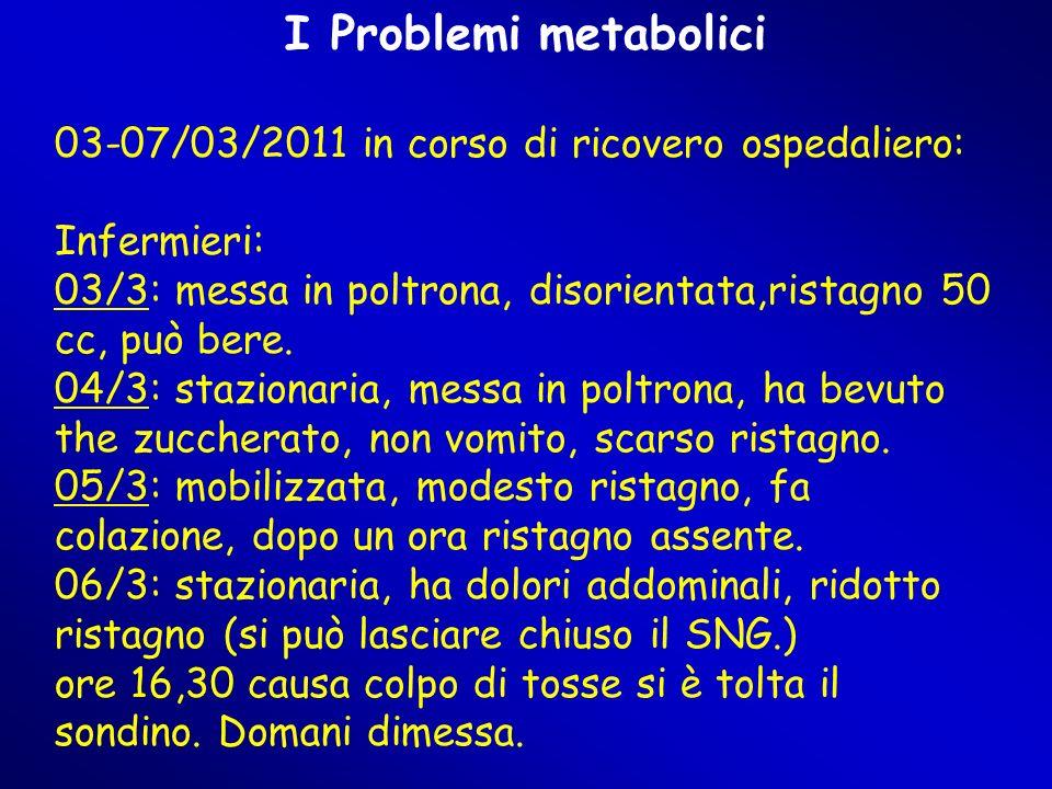 I Problemi metabolici 03-07/03/2011 in corso di ricovero ospedaliero: Infermieri: 03/3: messa in poltrona, disorientata,ristagno 50 cc, può bere.