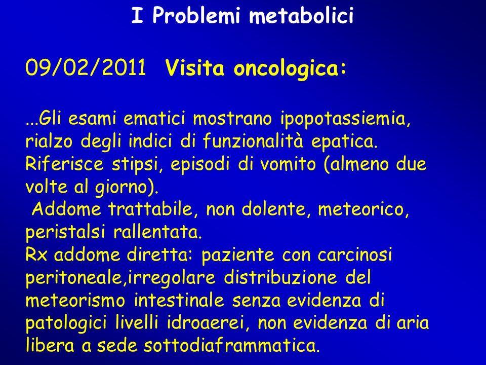 I Problemi metabolici 09/02/2011 Visita oncologica:...Gli esami ematici mostrano ipopotassiemia, rialzo degli indici di funzionalità epatica.