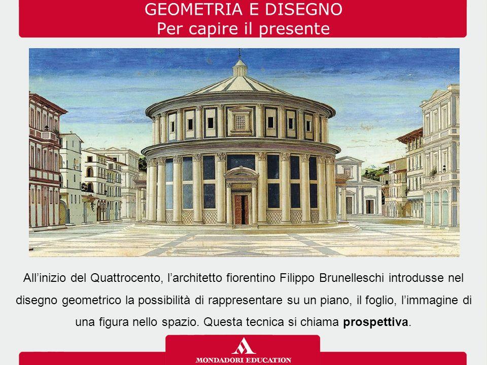GEOMETRIA E DISEGNO Per capire il presente All'inizio del Quattrocento, l'architetto fiorentino Filippo Brunelleschi introdusse nel disegno geometrico