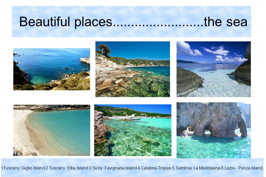 Beautiful places.........................the sea 1Tuscany: Giglio Island 2 Tuscany: Elba Island 3 Sicily: Favignana Island 4 Calabria-Tropea 5 Sardinia: La Maddalena 6 Lazio- Ponza Island