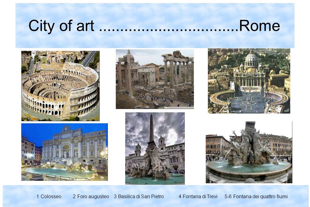 City of art.................................Rome 1 Colosseo 2 Foro augusteo 3 Basilica di San Pietro 4 Fontana di Trevi 5-6 Fontana dei quattro fiumi