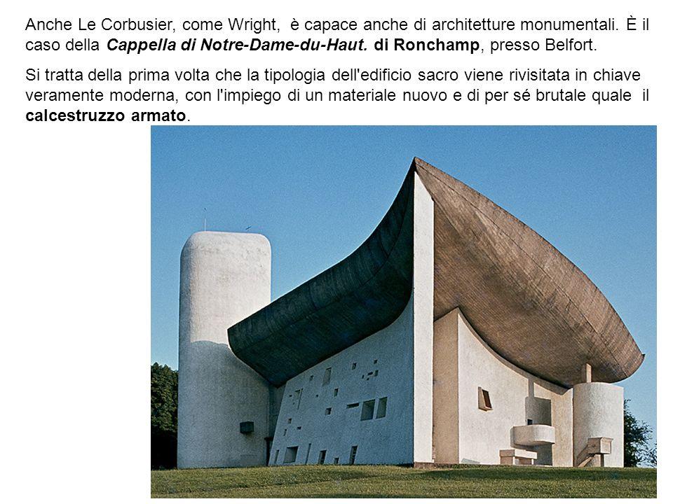 Anche Le Corbusier, come Wright, è capace anche di architetture monumentali. È il caso della Cappella di Notre-Dame-du-Haut. di Ronchamp, presso Belfo