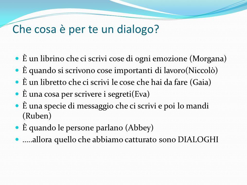 Che cosa è per te un dialogo? È un librino che ci scrivi cose di ogni emozione (Morgana) È quando si scrivono cose importanti di lavoro(Niccolò) È un