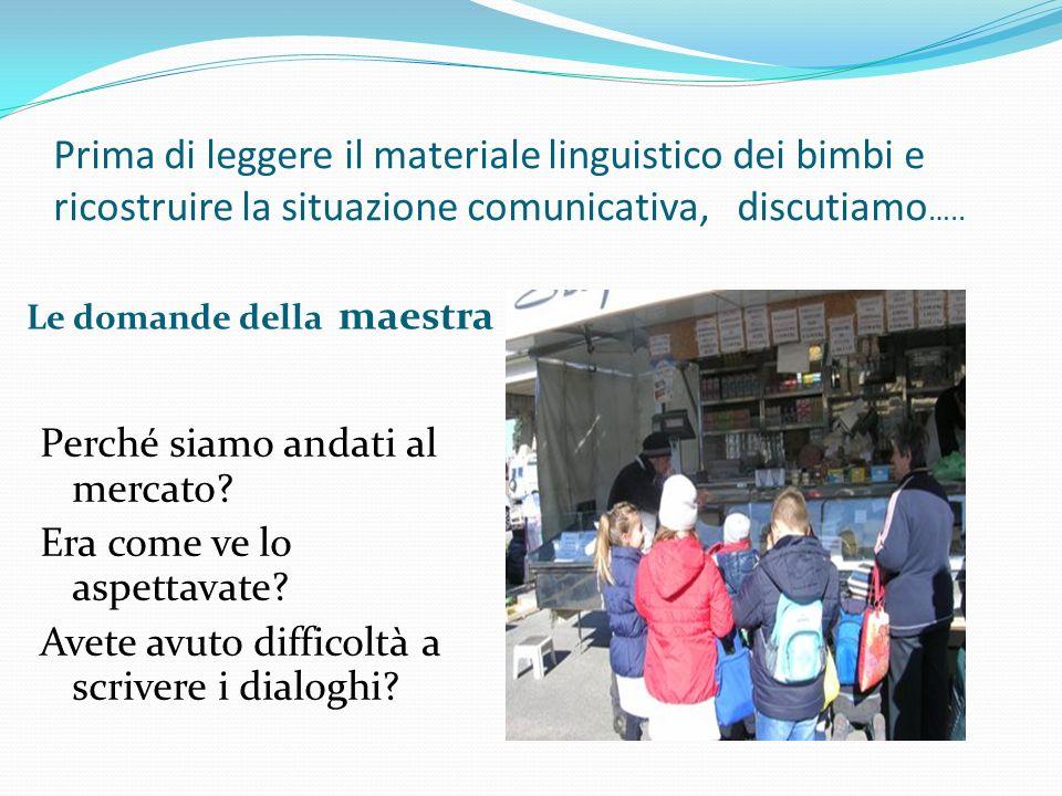 Prima di leggere il materiale linguistico dei bimbi e ricostruire la situazione comunicativa, discutiamo ….. Le domande della maestra Perché siamo and