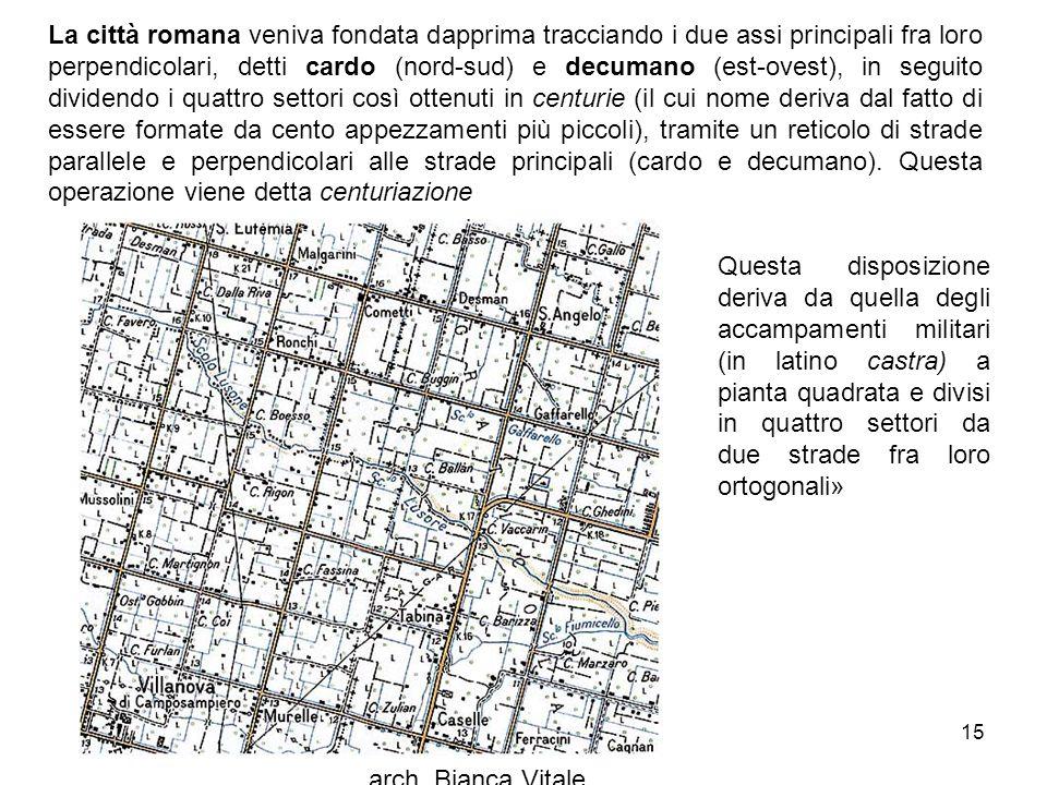 arch. Bianca Vitale 15 La città romana veniva fondata dapprima tracciando i due assi principali fra loro perpendicolari, detti cardo (nord-sud) e decu