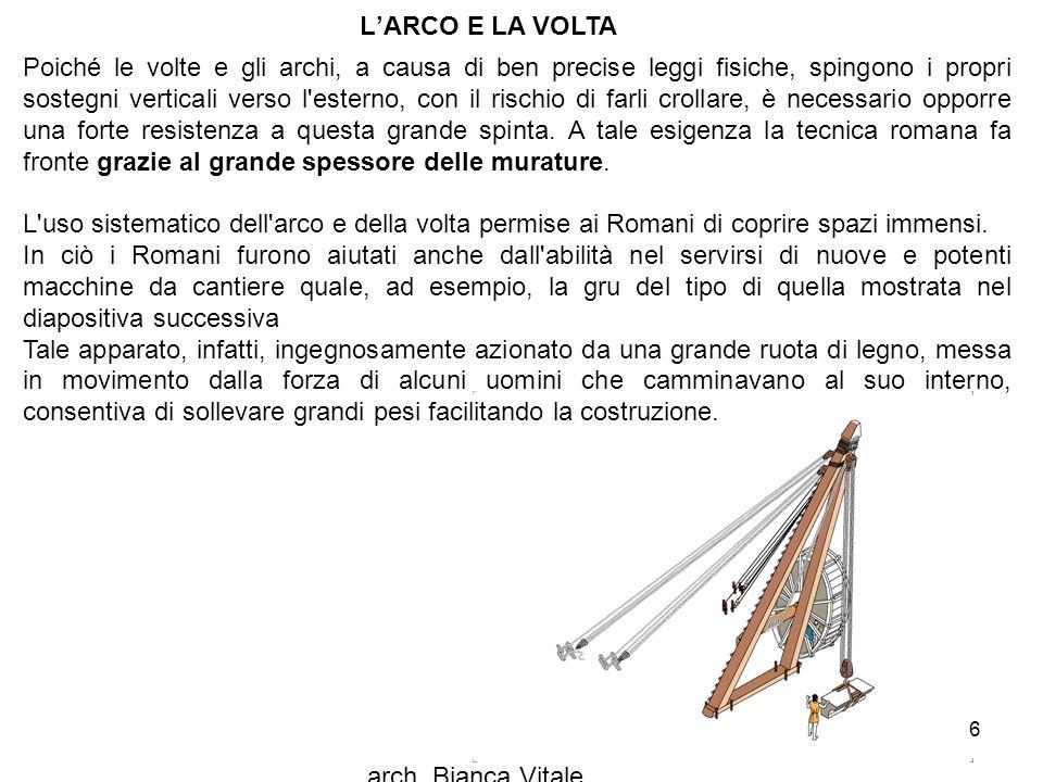 arch. Bianca Vitale 6 L'ARCO E LA VOLTA Poiché le volte e gli archi, a causa di ben precise leggi fisiche, spingono i propri sostegni verticali verso