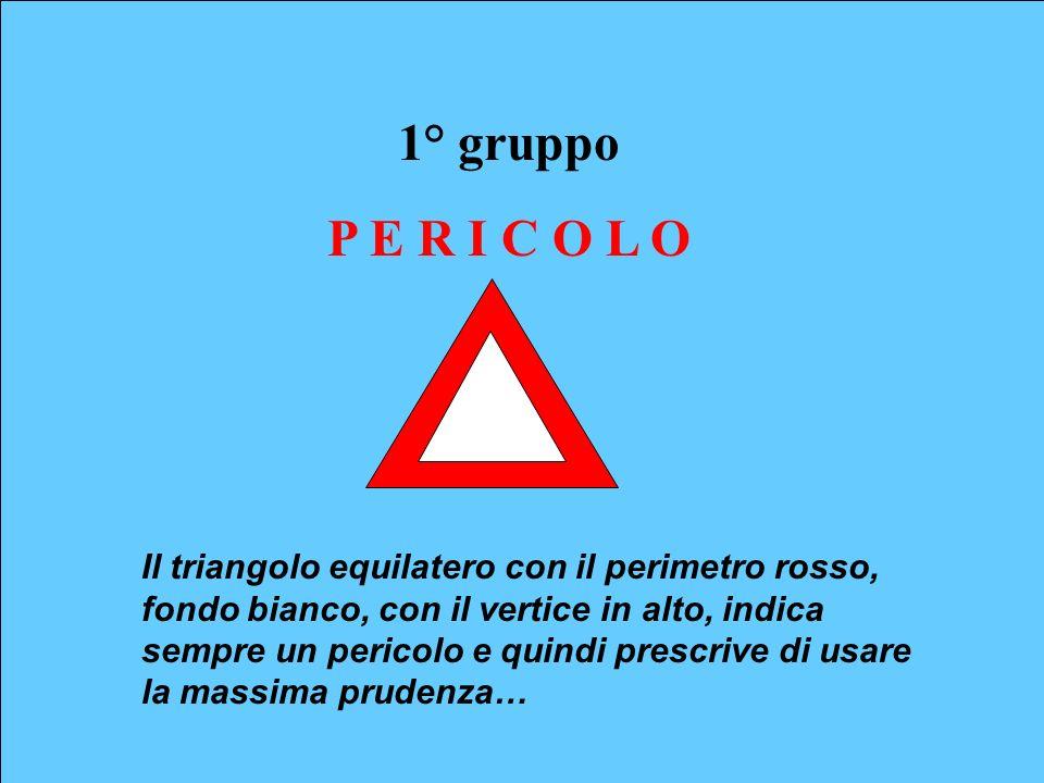 1° gruppo P E R I C O L O Il triangolo equilatero con il perimetro rosso, fondo bianco, con il vertice in alto, indica sempre un pericolo e quindi pre