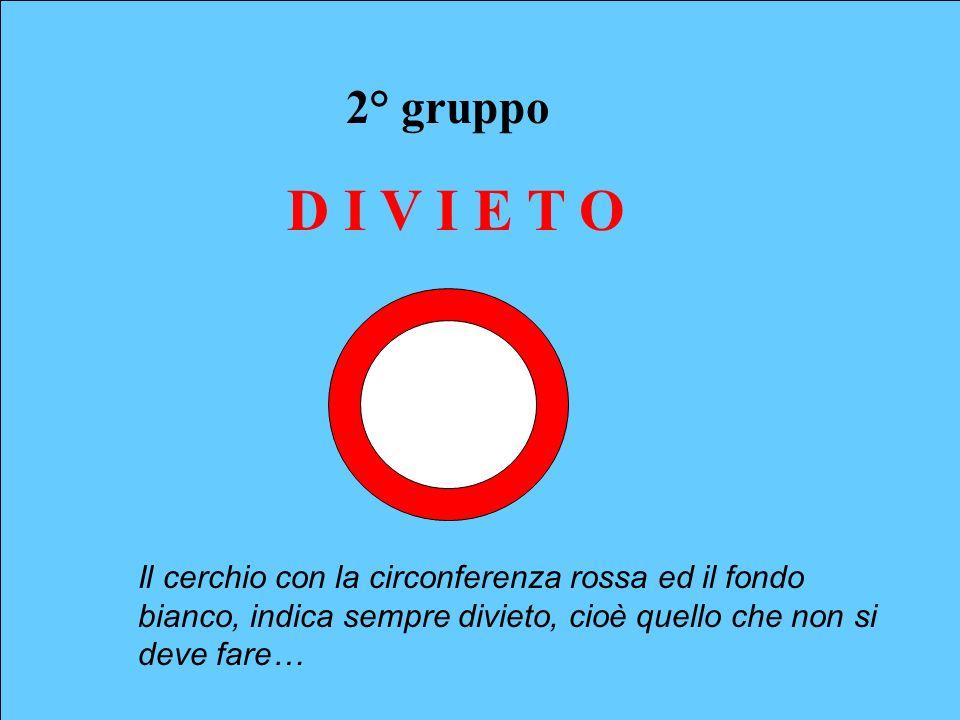 2° gruppo D I V I E T O Il cerchio con la circonferenza rossa ed il fondo bianco, indica sempre divieto, cioè quello che non si deve fare…