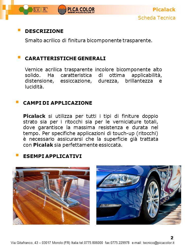 2 Scheda Tecnica Picalack Via Gitafranco, 43 – 03017 Morolo (FR) Italia tel.0775.806000 fax 0775.229978 e-mail: tecnico@picacolor.it  DESCRIZIONE  CARATTERISTICHE GENERALI  CAMPI DI APPLICAZIONE Smalto acrilico di finitura bicomponente trasparente.