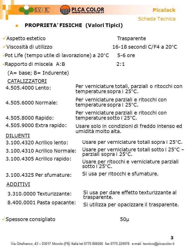 3 Scheda Tecnica PROPRIETA' FISICHE (Valori Tipici) Picalack Via Gitafranco, 43 – 03017 Morolo (FR) Italia tel.0775.806000 fax 0775.229978 e-mail: tecnico@picacolor.it Aspetto estetico Trasparente Viscosità di utilizzo 16-18 secondi C/F4 a 20°C Pot Life (tempo utile di lavorazione) a 20°C 5-6 ore Rapporto di miscela A:B 2:1 (A= base; B= Indurente) CATALIZZATORI 4.505.4000 Lento: 4.505.6000 Normale: 4.505.8000 Rapido: 4.505.9000 Extra rapido: Per verniciature totali, parziali o ritocchi con temperature sopra i 25°C.