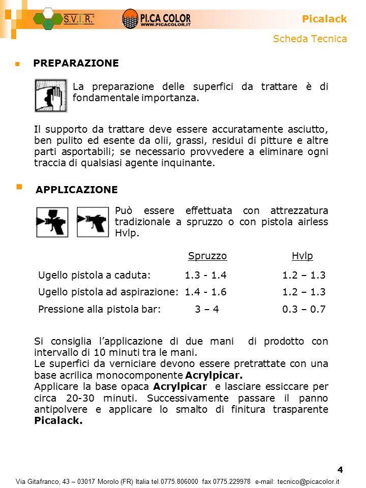 4 Scheda Tecnica PREPARAZIONE Picalack Via Gitafranco, 43 – 03017 Morolo (FR) Italia tel.0775.806000 fax 0775.229978 e-mail: tecnico@picacolor.it  APPLICAZIONE La preparazione delle superfici da trattare è di fondamentale importanza.