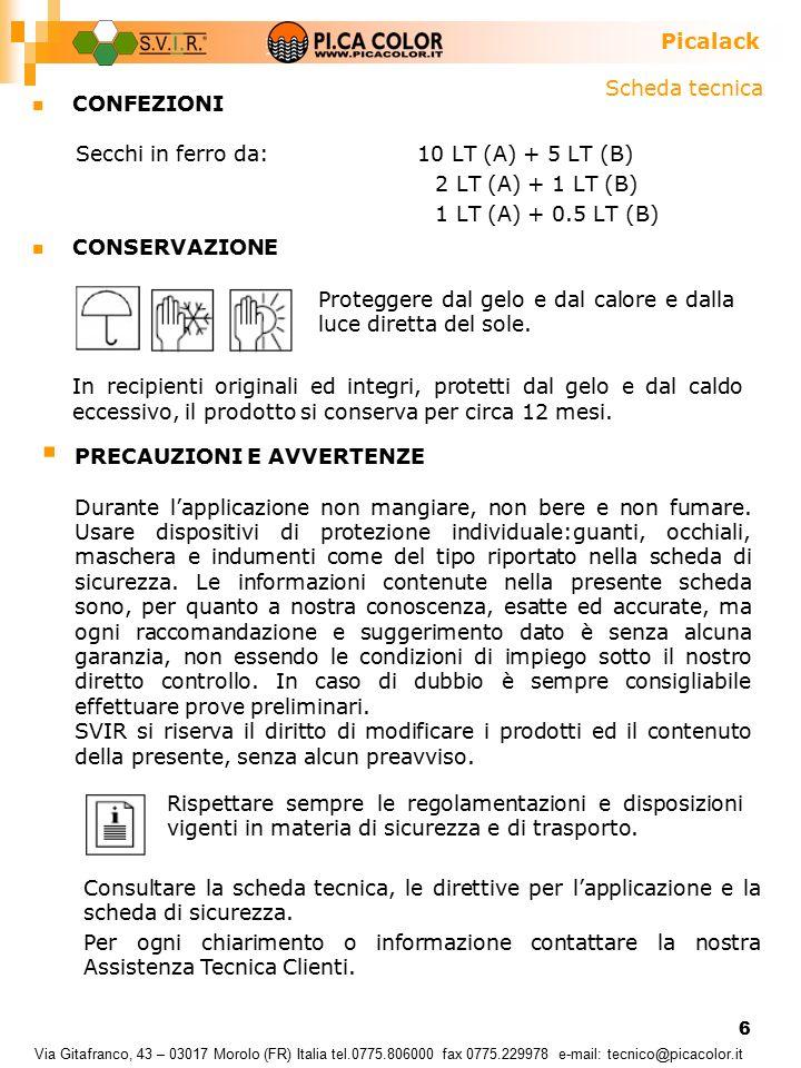 6 CONFEZIONI Secchi in ferro da: 10 LT (A) + 5 LT (B) 2 LT (A) + 1 LT (B) 1 LT (A) + 0.5 LT (B) Via Gitafranco, 43 – 03017 Morolo (FR) Italia tel.0775.806000 fax 0775.229978 e-mail: tecnico@picacolor.it CONSERVAZIONE In recipienti originali ed integri, protetti dal gelo e dal caldo eccessivo, il prodotto si conserva per circa 12 mesi.