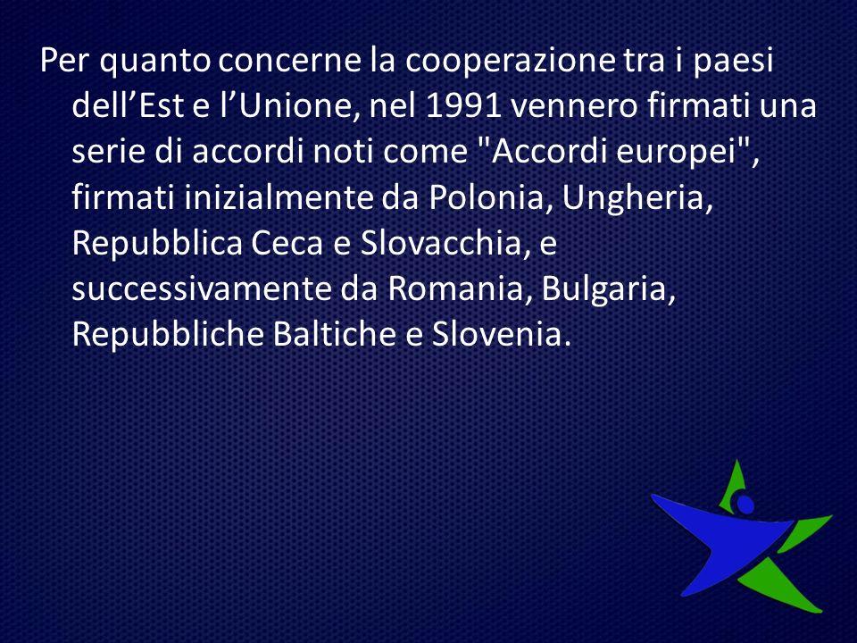 Per quanto concerne la cooperazione tra i paesi dell'Est e l'Unione, nel 1991 vennero firmati una serie di accordi noti come Accordi europei , firmati inizialmente da Polonia, Ungheria, Repubblica Ceca e Slovacchia, e successivamente da Romania, Bulgaria, Repubbliche Baltiche e Slovenia.
