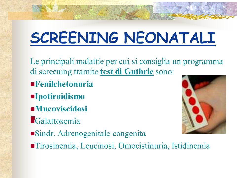 SCREENING NEONATALI Le principali malattie per cui si consiglia un programma di screening tramite test di Guthrie sono: Fenilchetonuria Ipotiroidismo