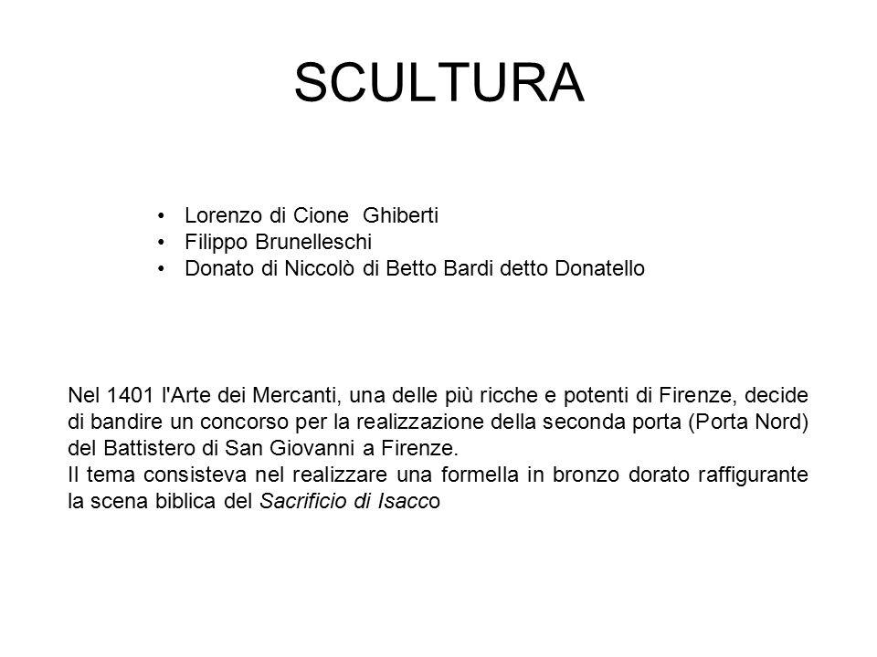 SCULTURA Lorenzo di Cione Ghiberti Filippo Brunelleschi Donato di Niccolò di Betto Bardi detto Donatello Nel 1401 l'Arte dei Mercanti, una delle più r