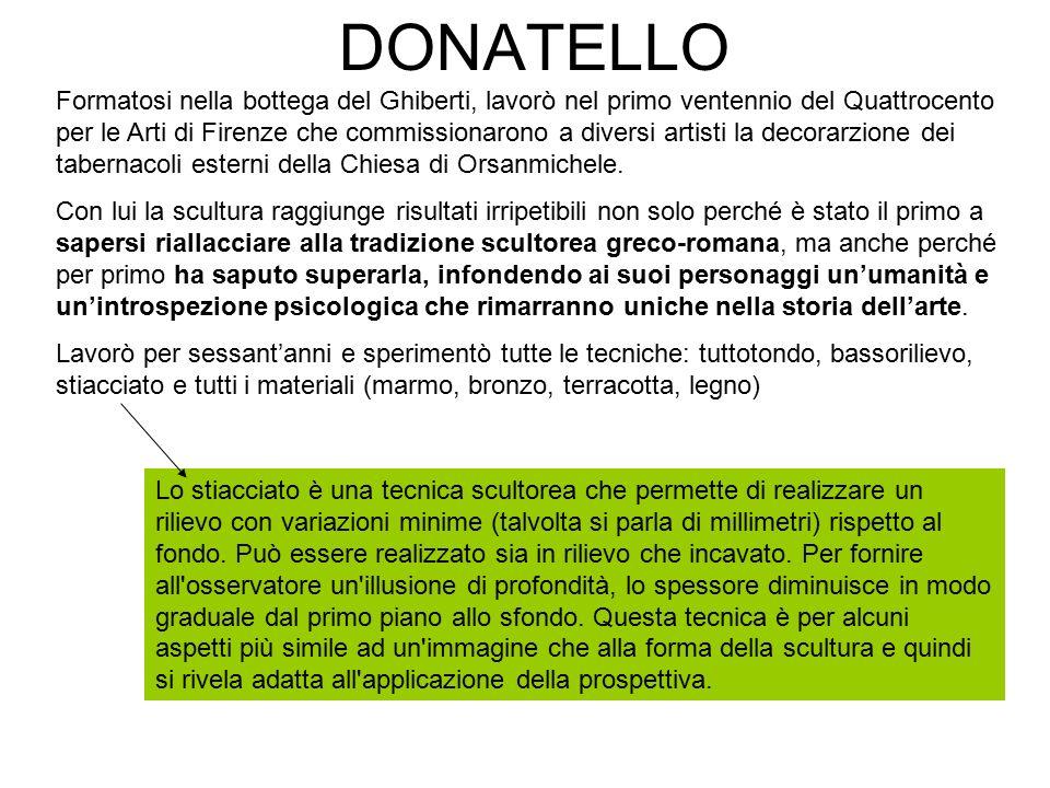 DONATELLO Formatosi nella bottega del Ghiberti, lavorò nel primo ventennio del Quattrocento per le Arti di Firenze che commissionarono a diversi artis