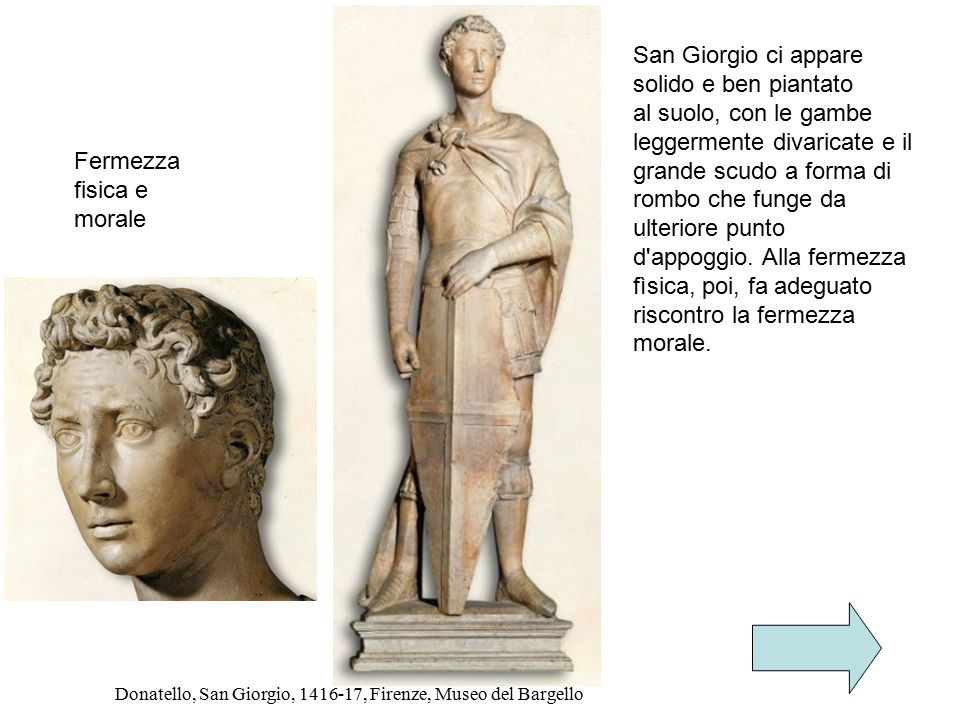 Donatello, San Giorgio, 1416-17, Firenze, Museo del Bargello San Giorgio ci appare solido e ben piantato al suolo, con le gambe leggermente divaricate