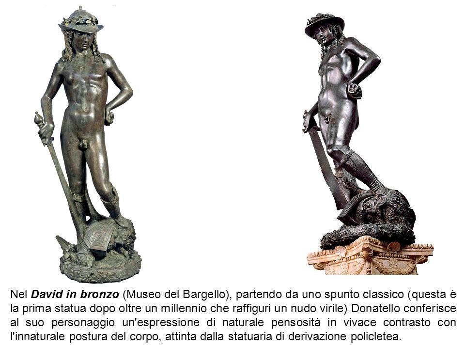 Nel David in bronzo (Museo del Bargello), partendo da uno spunto classico (questa è la prima statua dopo oltre un millennio che raffiguri un nudo viri