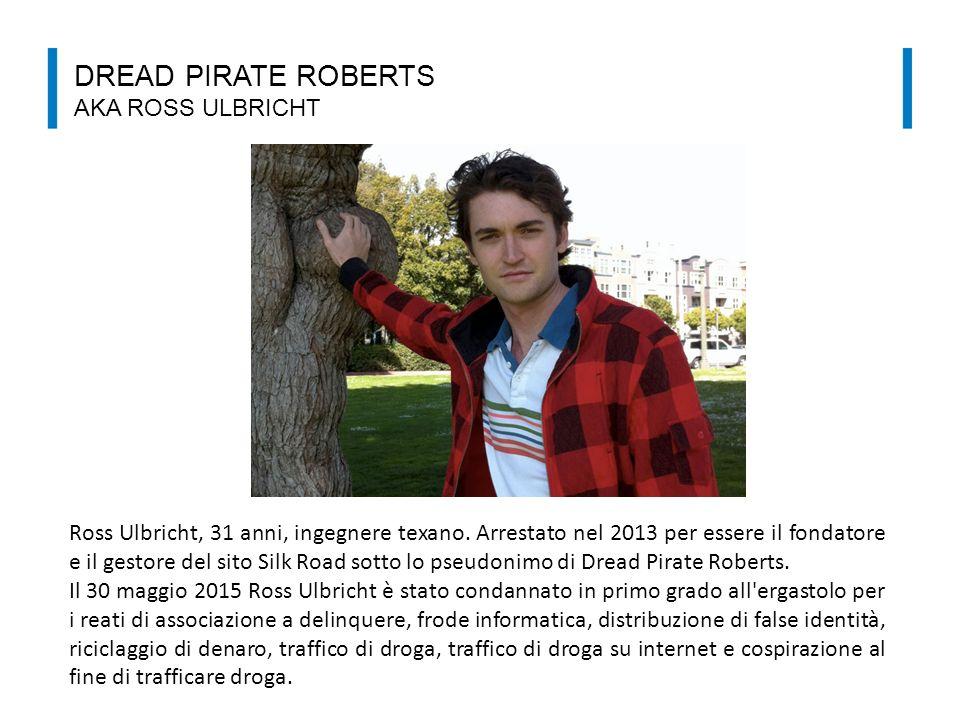 DREAD PIRATE ROBERTS AKA ROSS ULBRICHT Ross Ulbricht, 31 anni, ingegnere texano. Arrestato nel 2013 per essere il fondatore e il gestore del sito Silk